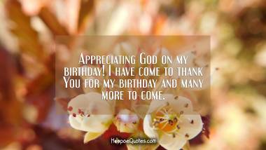 Appreciating God on my birthday! I have come to thank You for my birthday and many more to come. Quotes
