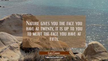 Nature gives you the face you have at twenty, it is up to you to merit the face you have at fifty.
