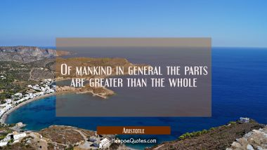 Of mankind in general the parts are greater than the whole