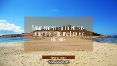 Some people go to priests, others to poetry, I to my friends.