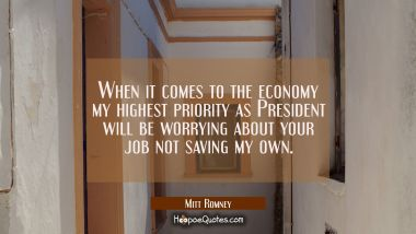 When it comes to the economy my highest priority as President will be worrying about your job not s