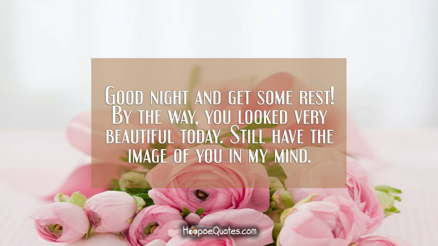 Good night and get some rest! By the way, you looked very beautiful today. Still have the image of you in my mind. Good Night Quotes