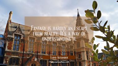 Fantasy is hardly an escape from reality. It's a way of understanding it. Lloyd Alexander Quotes
