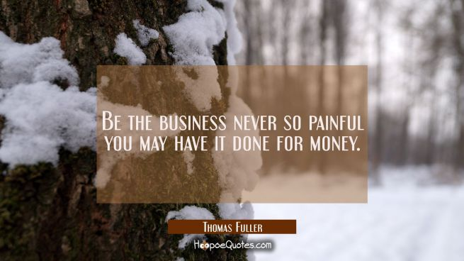 Be the business never so painful you may have it done for money.