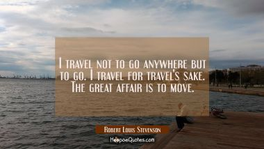 I travel not to go anywhere but to go. I travel for travel's sake. The great affair is to move. Robert Louis Stevenson Quotes