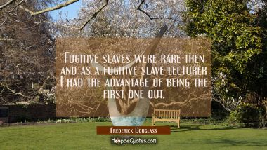 Fugitive slaves were rare then and as a fugitive slave lecturer I had the advantage of being the fi