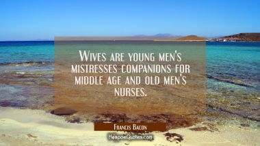 Wives are young men's mistresses companions for middle age and old men's nurses. Francis Bacon Quotes