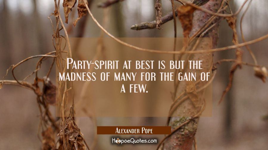 Party-spirit at best is but the madness of many for the gain of a few. Alexander Pope Quotes