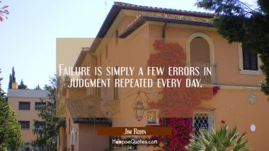 Failure is simply a few errors in judgment repeated every day.