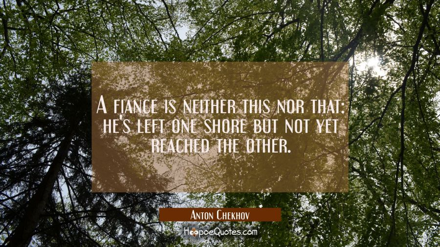 A fiance is neither this nor that: he's left one shore but not yet reached the other. Anton Chekhov Quotes