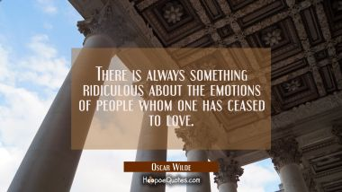 There is always something ridiculous about the emotions of people whom one has ceased to love.