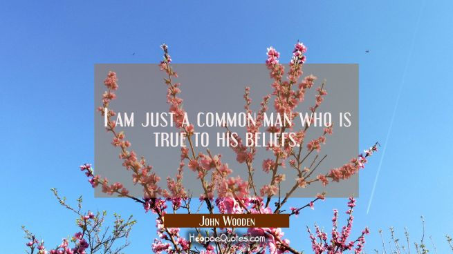 I am just a common man who is true to his beliefs.