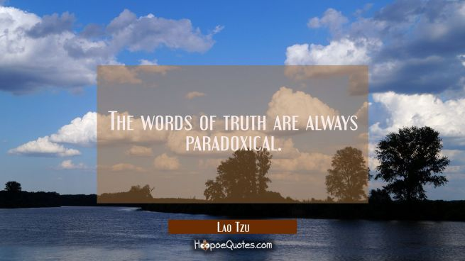 The words of truth are always paradoxical.