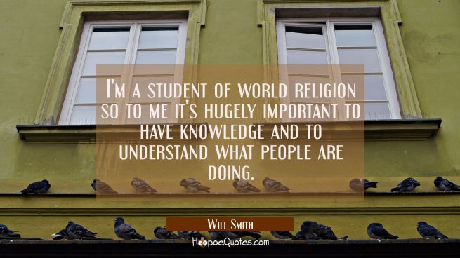 I'm a student of world religion so to me it's hugely important to have knowledge and to understand