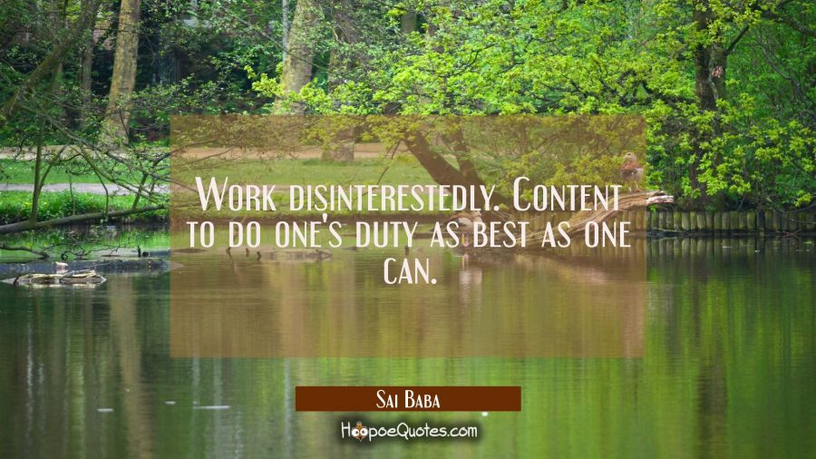 Work disinterestedly. Content to do one's duty as best as one can. Sai Baba Quotes