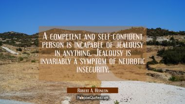 A competent and self-confident person is incapable of jealousy in anything. Jealousy is invariably Robert A. Heinlein Quotes