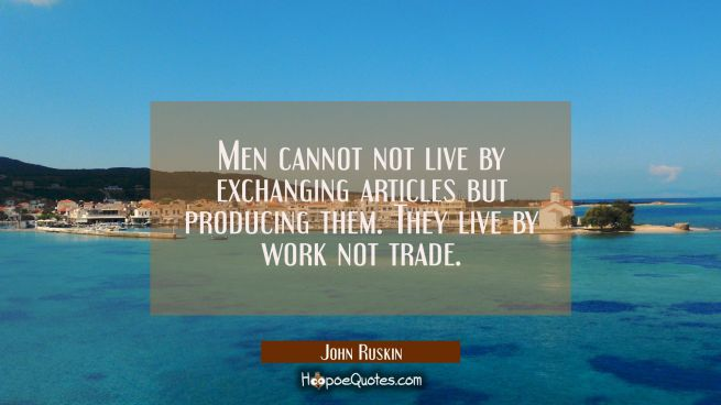 Men cannot not live by exchanging articles but producing them. They live by work not trade.