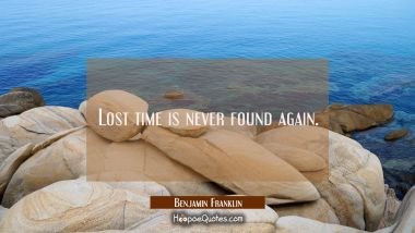 Lost time is never found again. Benjamin Franklin Quotes