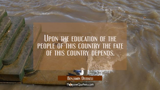 Upon the education of the people of this country the fate of this country depends.