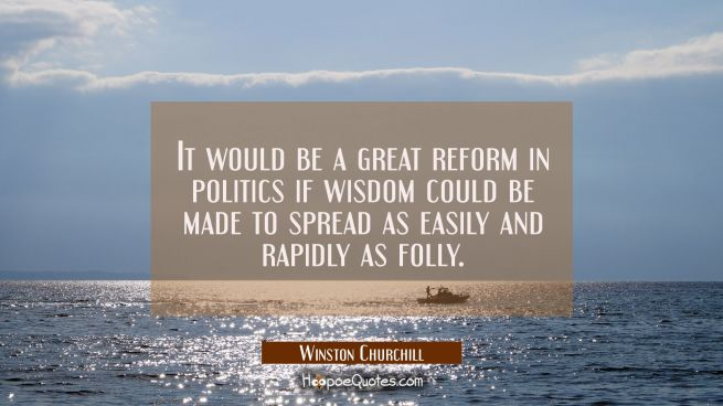It would be a great reform in politics if wisdom could be made to spread as easily and rapidly as f