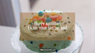 Happy birthday! Enjoy your special day! Birthday Quotes