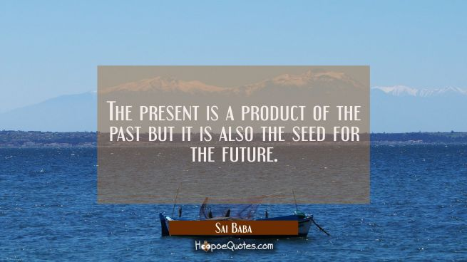 The present is a product of the past but it is also the seed for the future.