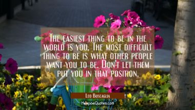 The easiest thing to be in the world is you. The most difficult thing to be is what other people wa