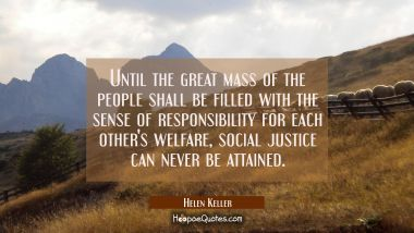Until the great mass of the people shall be filled with the sense of responsibility for each other'