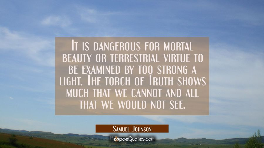 It is dangerous for mortal beauty or terrestrial virtue to be examined by too strong a light. The t Samuel Johnson Quotes