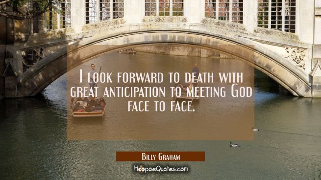 I look forward to death with great anticipation to meeting God face to face.