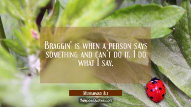 Braggin' is when a person says something and can't do it. I do what I say.