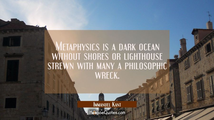 Metaphysics is a dark ocean without shores or lighthouse strewn with many a philosophic wreck. Immanuel Kant Quotes