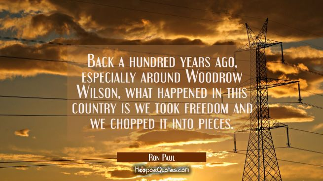 Back a hundred years ago especially around Woodrow Wilson what happened in this country is we took