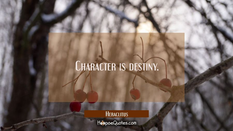 Character is destiny. Heraclitus Quotes