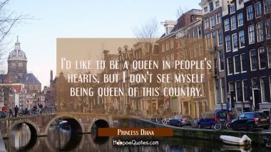 I'd like to be a queen in people's hearts but I don't see myself being queen of this country.