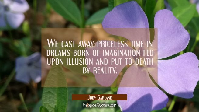 We cast away priceless time in dreams born of imagination fed upon illusion and put to death by rea