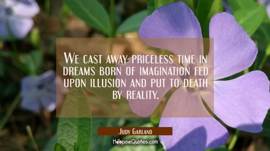 We cast away priceless time in dreams born of imagination fed upon illusion and put to death by rea Judy Garland Quotes