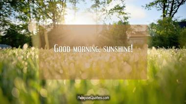 Good morning, sunshine! Good Morning Quotes