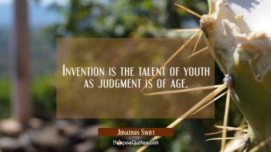 Invention is the talent of youth as judgment is of age. Jonathan Swift Quotes