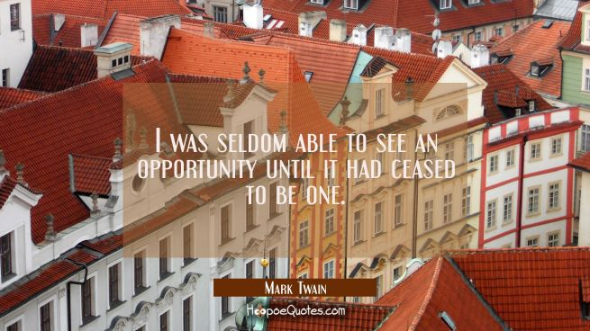 I was seldom able to see an opportunity until it had ceased to be one.