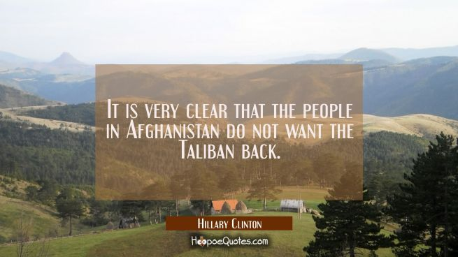 It is very clear that the people in Afghanistan do not want the Taliban back.