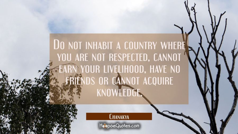 Do not inhabit a country where you are not respected cannot earn your livelihood have no friends or Chanakya Quotes