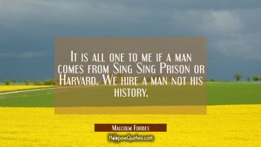 It is all one to me if a man comes from Sing Sing Prison or Harvard. We hire a man not his history.