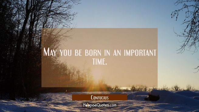 May you be born in an important time