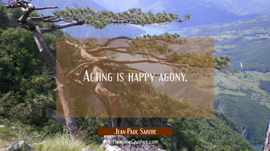 Acting is happy agony. Jean-Paul Sartre Quotes