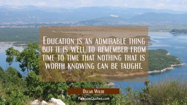 Education is an admirable thing but it is well to remember from time to time that nothing that is w Oscar Wilde Quotes