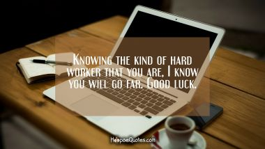 Knowing the kind of hard worker that you are, I know you will go far. Good luck.