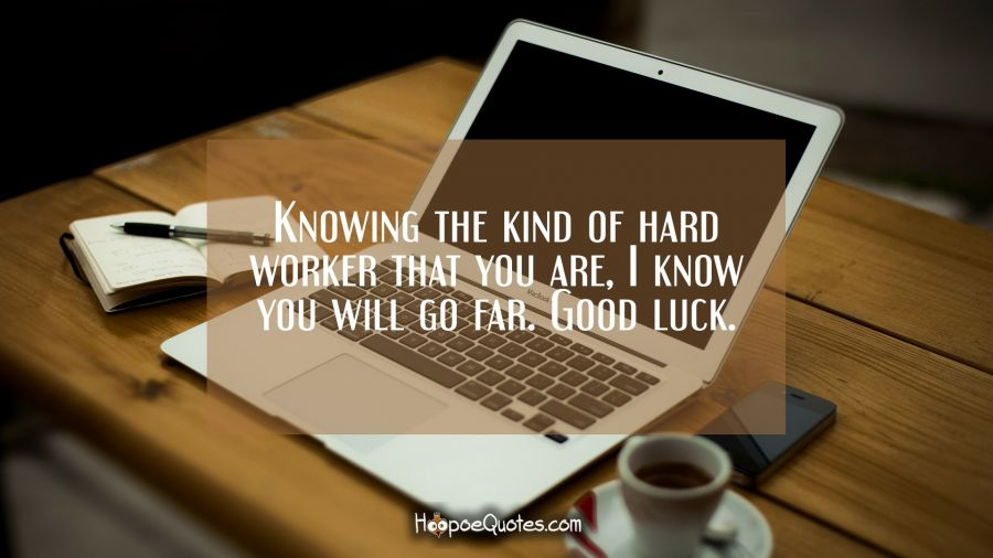 Knowing the kind of hard worker that you are, I know you will go far. Good luck. New Job Quotes
