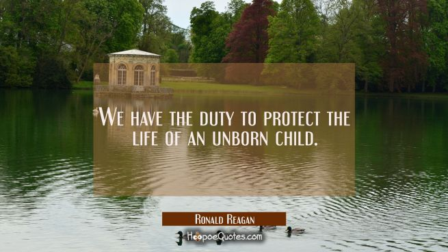 We have the duty to protect the life of an unborn child.
