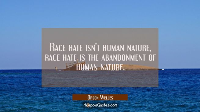 Race hate isn't human nature, race hate is the abandonment of human nature.
